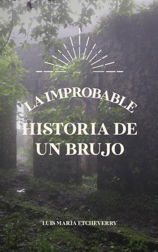 La Improbable Historia De Un Brujo - Luis María Etcheverry