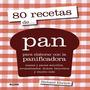80 Recetas De Pan Para Elaborar Con La Panificadora