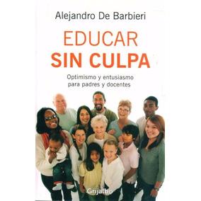 Libro: Educar Sin Culpa ( Alejandro De Barbieri )
