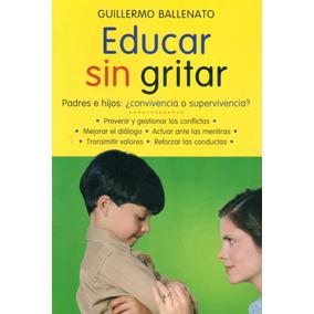 Educar Sin Gritar: Padres E Hijos... - Ballenato Guillermo