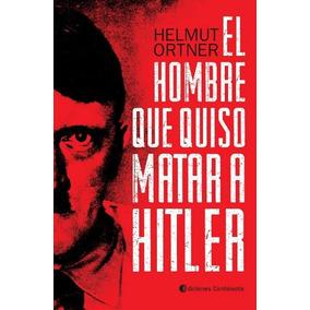 El Hombre Que Quiso Matar A Hitler - Ortner , Helmut