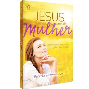 Jesus O Amado Da Alma Da Mulher Livro Rebecca & Erwin Lutzer