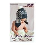 Baby Crochet: 10 Patrones Bonitos Para Tus Hijos: (crochet P