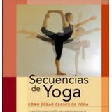 Secuencias De Yoga: Como Crear Magnificas Clases De Yoga