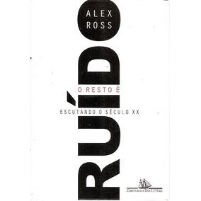 O Resto É Ruído: Escutando O Século Xx Alex Ross