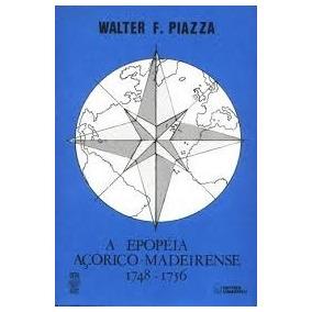A Epopeia Açórico-madeirense 1748-1756 - Walter F. Piazza