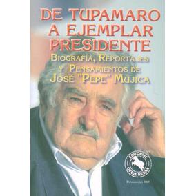 Jose Pepe Mujica. De Tupamaro A Ejemplar Presidente