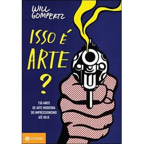 Isso E Arte? - 150 Anos De Arte Moderna - Do Impressionismo