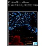 Ningún Reloj Cuenta Esto Cristina Rivera Garza