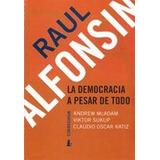 Raul Alfonsin. La Democracia A Pesar De Todo 1a.ed