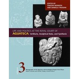 Life And Politics At The Royal Court Of Aguateca: Artifacts,