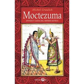 Moctezuma Apogeo Y Caída Del Imperio Azteca. Michel Graulich