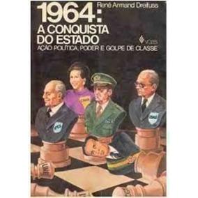 1964: A Conquista Do Estado - Ação Politica, Poder E Golp...