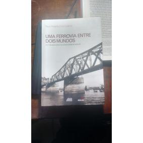 Uma Ferrovia Entre Dois Mundos - Paulo Roberto Cimó Queiroz