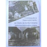 Colonização E Desenvolvimento Do Oeste De Santa Catarina