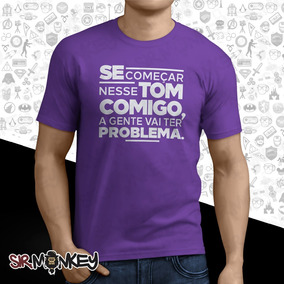 Camiseta Se Começar Nesse Tom A Gente Vai Ter Problema!