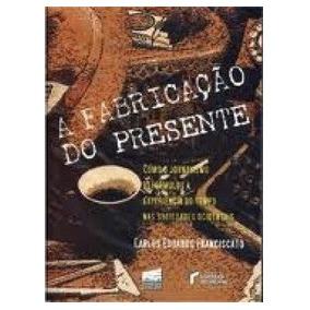 A Fabricação Do Presente - Carlos Eduardo Franciscato