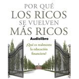 Audiolibro Por Que Los Ricos Se Vuelven Más Ricos R Kiyosaki