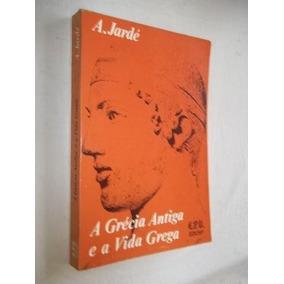 * A Grécia Antiga E A Vida Grega - A. Jardé - Livro