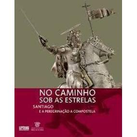 No Caminho Sob As Estrelas Santiago E A Peregrinação A Co...