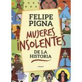 Libro Mujeres Insolentes De La Historia - Felipe Pigna