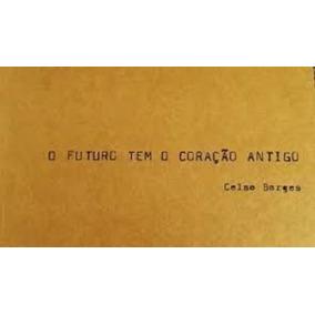 Livro O Futuro Tem O Coração Antigo Celso Borges