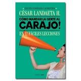 Libro Cómo Mandar A La Gente Al Carajo De César Landaeta Pdf