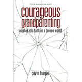 Courageous Grandparenting: Unshakable Faith In A Broken Wor
