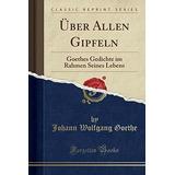 Uber Allen Gipfeln : Goethes Gedichte Im Rahmen Seines Leben