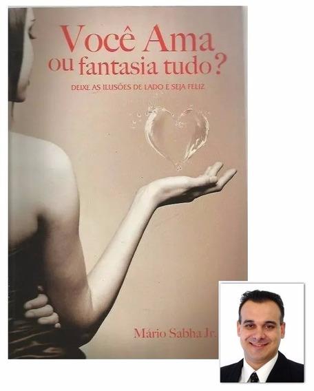 Livro Voce Ama Ou Fantasia Tudo? - Mario Sabha Jr - Lacrado