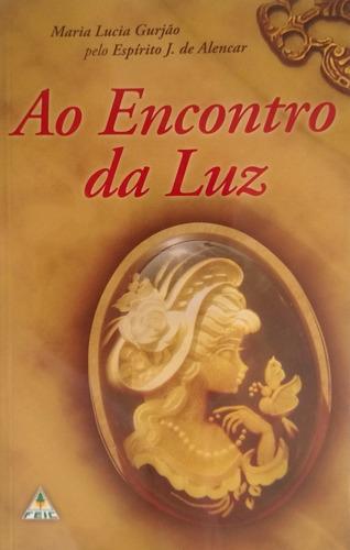 Livro Ao Encontro Da Luz Mª Lucia Gurjão Editora Feic Novo