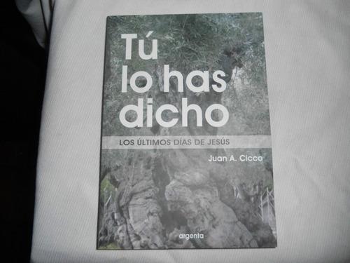Tú Lo Has Dicho. Los Ultimos Dias De Jesús. Juan A. Cicco.