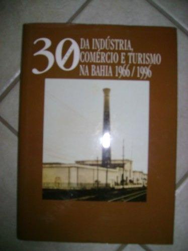 30 Anos Da Indústria Comércio E Turismo Na Bahia 1966/1996 #