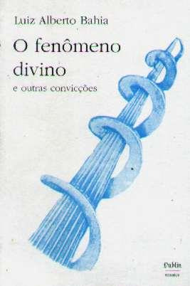 O Fenômeno Divino E Outras Convicções - Luiz Alberto Bahia