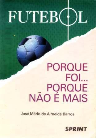 Futebol - Porque Foi...porque Não É Mais - José Mário Barros