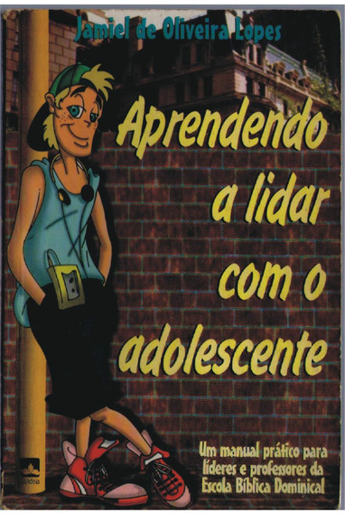 Aprendendo A Lidar Com O Adolescente - Jamiel De O. Lopes