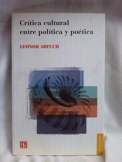 Critica Cultura Entre Política Y Poética. Leonor Arfuch- Fce