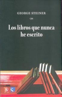 Los Libros Que Nunca He Escrito, George Steiner, Ed. Fce