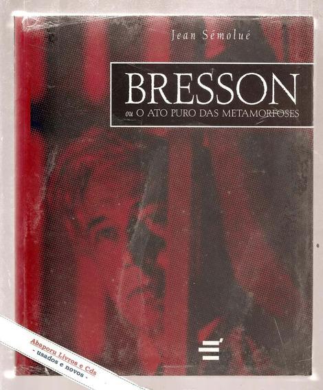 Bresson Ou O Ato Puro Das Metamorfoses - Jean Sémoulé