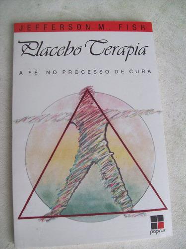 Livro: Placebo Terapia - A Fé No Processo De Cura - J.m.fish