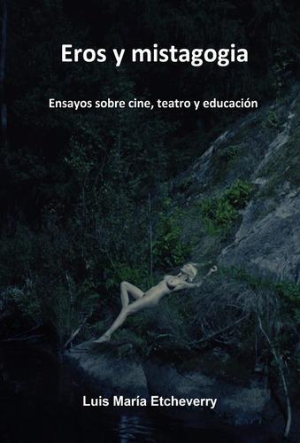 Eros Y Mistagogia. Cine, Teatro, Educación. Luis Etcheverry