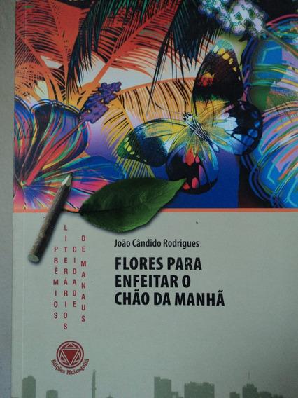 Livro-flores Para Enfeitar O Chão Da Manhã:joão Cândido R.