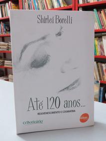 Livro Até 120 Anos Shirlei Borelli Rejuvenescimento E Cosmia