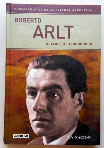 Roberto Arlt, El Cross A La Mandíbula - Aguilar / La Nación