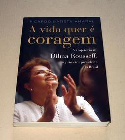 A Vida Quer É Coragem Dilma Rousseff Amaral Presidenta