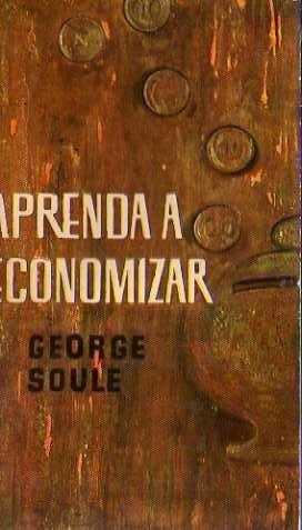 George Soule - Aprenda A Economizar