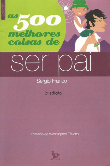 As 500 Melhores Coisas De Ser Pai - Livro - Sérgio Franco