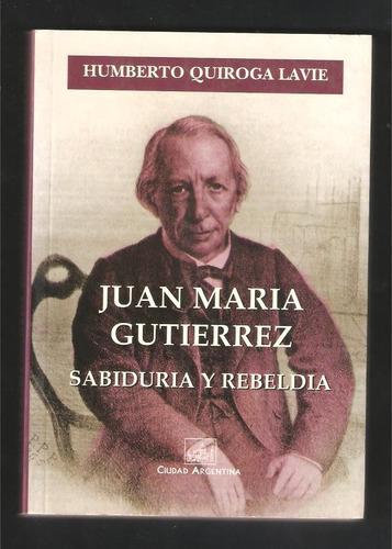 L4274. Juan María Gutiérrez: Sabiduría Y Rebeldía. Quiroga