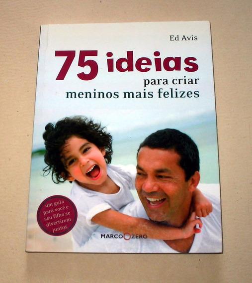 75 Idéias Para Criar Meninos Mais Felizes - Ed Avis