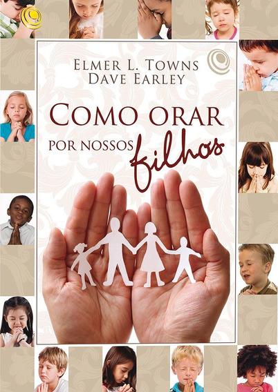 Livro Como Orar Por Nossos Filhos - Elmer L. Towns & Dave...